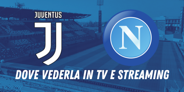 Supercoppa, Juventus-Napoli: dove vederla in tv e streaming